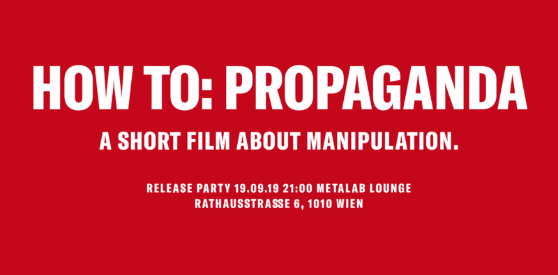 HOW TO: PROPAGANDA A short film about manipulation. RELEASE PARTY 19.09.19 21:00 Metalab Lounge Rathausstraße 6, 1010 Wien